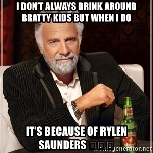 The Most Interesting Man In The World - I don't always drink around bratty kids but when I do It's because of Rylen Saunders 🍺🍺🍺