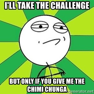 Challenge Accepted 2 - i'll take the challenge but only if you give me the chimi chunga