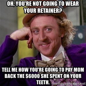 Willy Wonka - Oh, you're not going to wear your retainer? Tell me how you're going to pay mom back the $6000 she spent on your teeth.