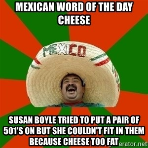 Successful Mexican - MEXICAN WORD OF THE DAY CHEESE SUSAN BOYLE TRIED TO PUT A PAIR OF 501's ON BUT SHE COULDN'T FIT IN THEM BECAUSE CHEESE TOO FAT