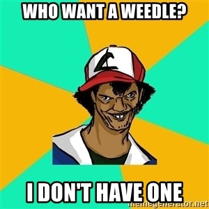 Ash Pedreiro - Who want a weedle? I don't have one