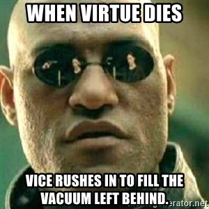 What If I Told You - When Virtue Dies Vice Rushes In To Fill The Vacuum Left Behind.