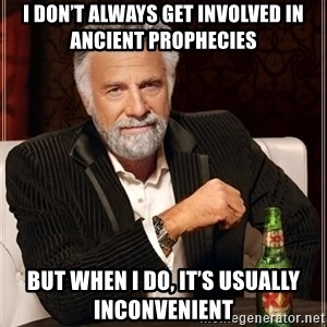 The Most Interesting Man In The World - I don't always get involved in ancient prophecies But when I do, it's usually inconvenient