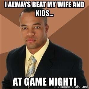 Successful Black Man - I always beat my wife and kids... At game night!