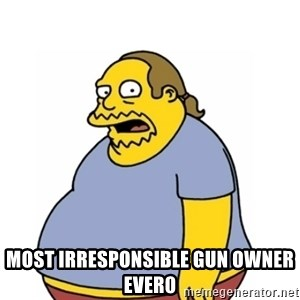 Comic Book Guy Worst Ever - Most irresponsible gun owner ever0