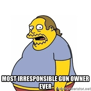 Comic Book Guy Worst Ever - Most irresponsible gun owner ever