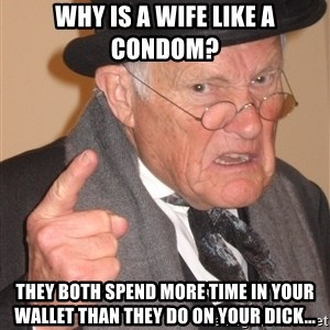 Angry Old Man - Why is a wife like a condom? They both spend more time in your wallet than they do on your dick...