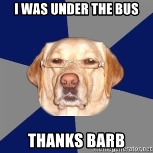 Racist Dog - I was under the bus Thanks Barb