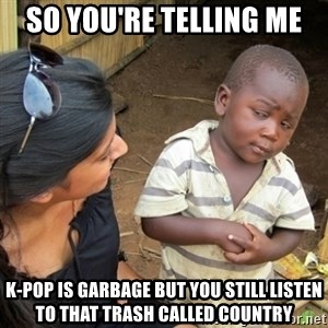 Skeptical 3rd World Kid - So you're telling me  K-pop is garbage but you still listen to that trash called Country