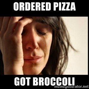 First World Problems - Ordered pizza  Got broccoli