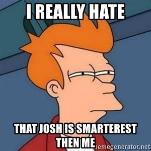 Not sure if troll - i really hate that josh is smarterest then me