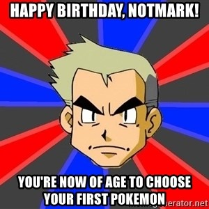 Professor Oak - Happy Birthday, NotMark! You're now of age to choose your first Pokemon