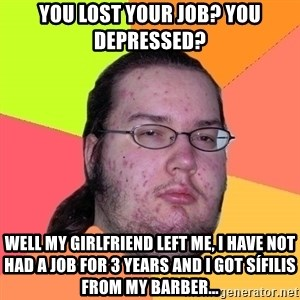 Butthurt Dweller - You lost your job? you depressed? Well my girlfriend left me, I have not had a job for 3 years and I got sífilis from my barber...