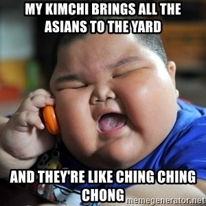 Fat Asian Kid - MY KIMCHI BRINGS ALL THE ASIANS TO THE YARD AND THEY'RE LIKE CHING CHING CHONG