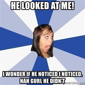 Annoying Facebook Girl - He looked at me! I wonder if he noticed I noticed. Nah gurl he didn't