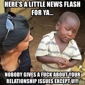 Skeptical 3rd World Kid - Here's a little news flash for ya... NOBODY GIVES A FUCK ABOUT YOUR RELATIONSHIP ISSUES EXCEPT U!!!
