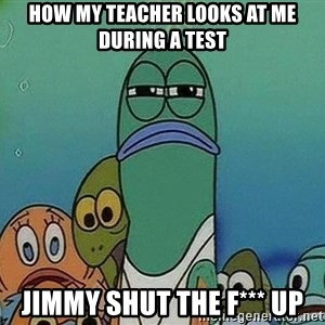 Serious Fish Spongebob - How my teacher looks at me during a test Jimmy shut the F*** up