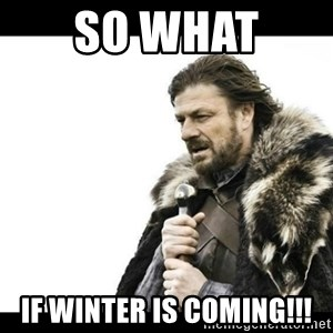 Winter is Coming - SO WHAT  if winter is coming!!!