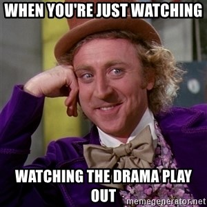 Willy Wonka - When you're just watching  watching the drama play out