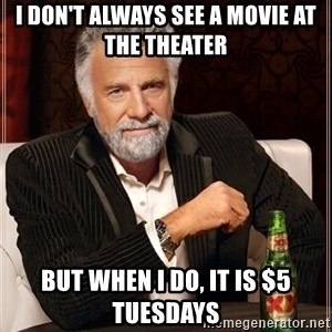 The Most Interesting Man In The World - I don't always see a movie at the theater But when i do, It is $5 Tuesdays