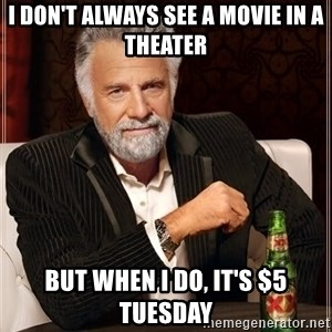 The Most Interesting Man In The World - I don't always see a movie in a theater but when i do, it's $5 tuesday