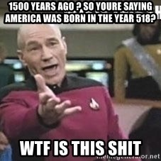 Patrick Stewart WTF - 1500 years ago ? so youre saying america was born in the year 518? WTF is this shit