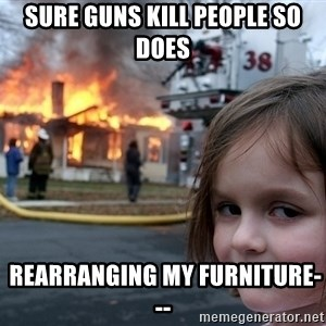 Disaster Girl - sure guns kill people so does  rearranging my furniture---