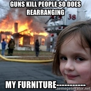 Disaster Girl - guns kill people so does rearranging  my furniture-----------