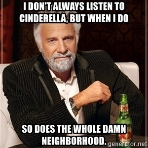 Most Interesting Man - I don't always listen to Cinderella, but when I do So does the whole damn neighborhood.
