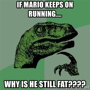Philosoraptor - If Mario keeps on running.... Why is he still fat????
