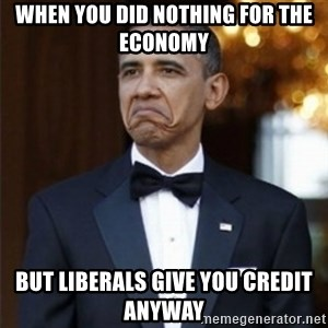 Not Bad Obama - when you did nothing for the economy but liberals give you credit anyway