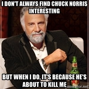 The Most Interesting Man In The World - I don't always find Chuck Norris interesting but when i do, it's because he's about to kill me