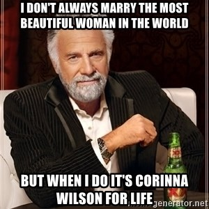 The Most Interesting Man In The World - I don't always maRry the most beautiful woman in the world But when I do it's Corinna Wilson for life