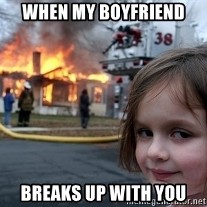 Disaster Girl - WHEN MY BOYFRIEND  BREAKS UP WITH YOU