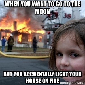 Disaster Girl - WHEN YOU WANT TO GO TO THE MOON BUT YOU ACCDENTALLY LIGHT YOUR HOUSE ON FIRE
