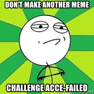 Challenge Accepted 2 - Don't Make another meme challenge acce-failed