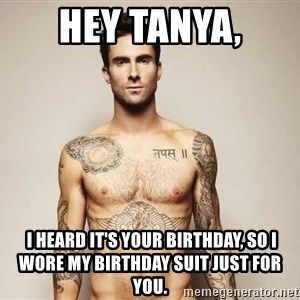 Adam Levine - Hey Tanya,  i heard it's your birthday, so i wore my birthday suit just for you.