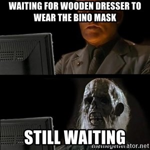 Waiting For - waiting for wooden dresser to wear the bino mask still waiting