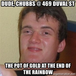 Stoner Stanley - dude, Chubbs @ 469 Duval St The pot of gold at the end of the rainbow