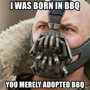 Bane - I was born in bbq You merely adopted bbq
