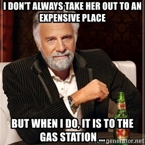 The Most Interesting Man In The World - I don't always take her out to an expensive place but when i do, it is to the gas station ...