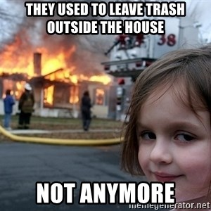 Disaster Girl - They used to leave trash outside the house  Not anymore