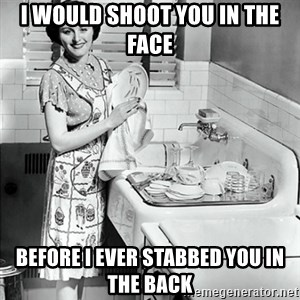 50s Housewife - I would shoot you in the face before I ever stabbed you in the back