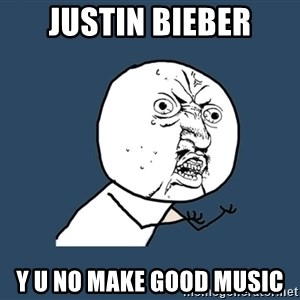 Y U No - Justin Bieber Y u no make good music