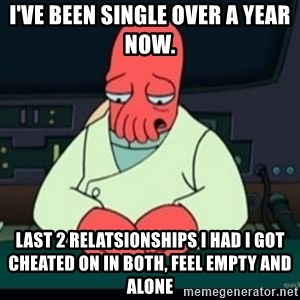 Sad Zoidberg - I've been single over a year now. Last 2 relatsionships i had i got cheated on in both, feel empty and alone