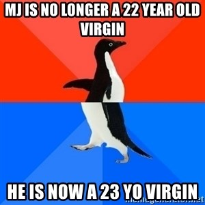 Socially Awesome Awkward Penguin - mj is NO LONGER A 22 YEAR OLD VIRGIN he is now a 23 yo virgin