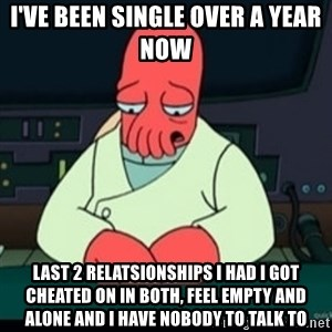 Sad Zoidberg - I've been single over a year now Last 2 relatsionships i had i got cheated on in both, feel empty and alone and i have nobody to talk to