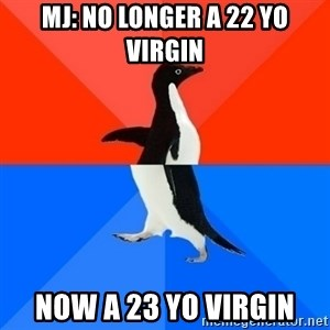 Socially Awesome Awkward Penguin - mj: no longer a 22 yo virgin now a 23 yo virgin