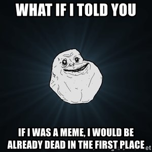 Forever Alone - what if i told you if i was a meme, i would be already dead in the first place