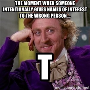 Willy Wonka - The moment when someone intentionally gives names of interest to the wrong person.... T